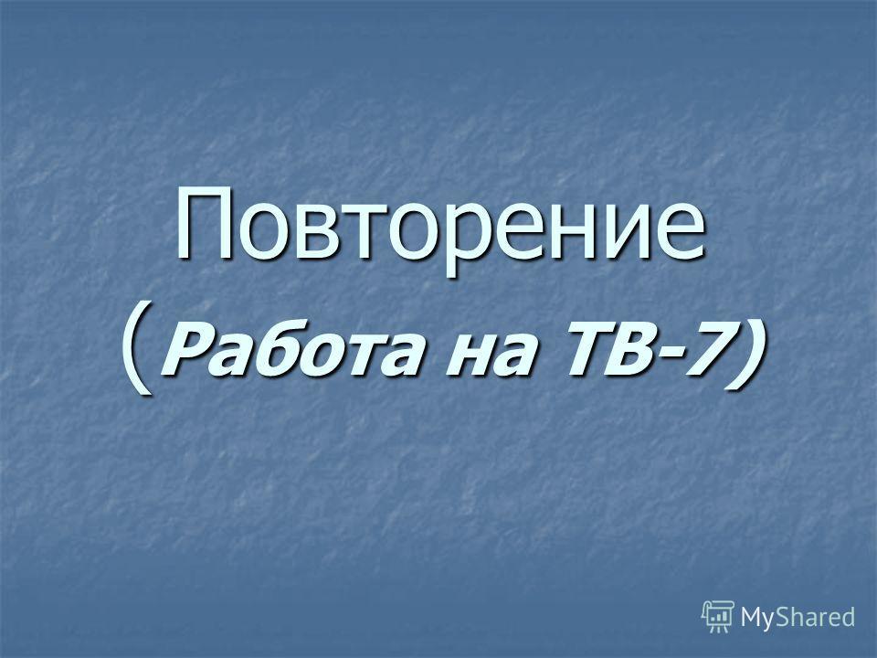 Повторение ( Работа на ТВ-7) Повторение ( Работа на ТВ-7)