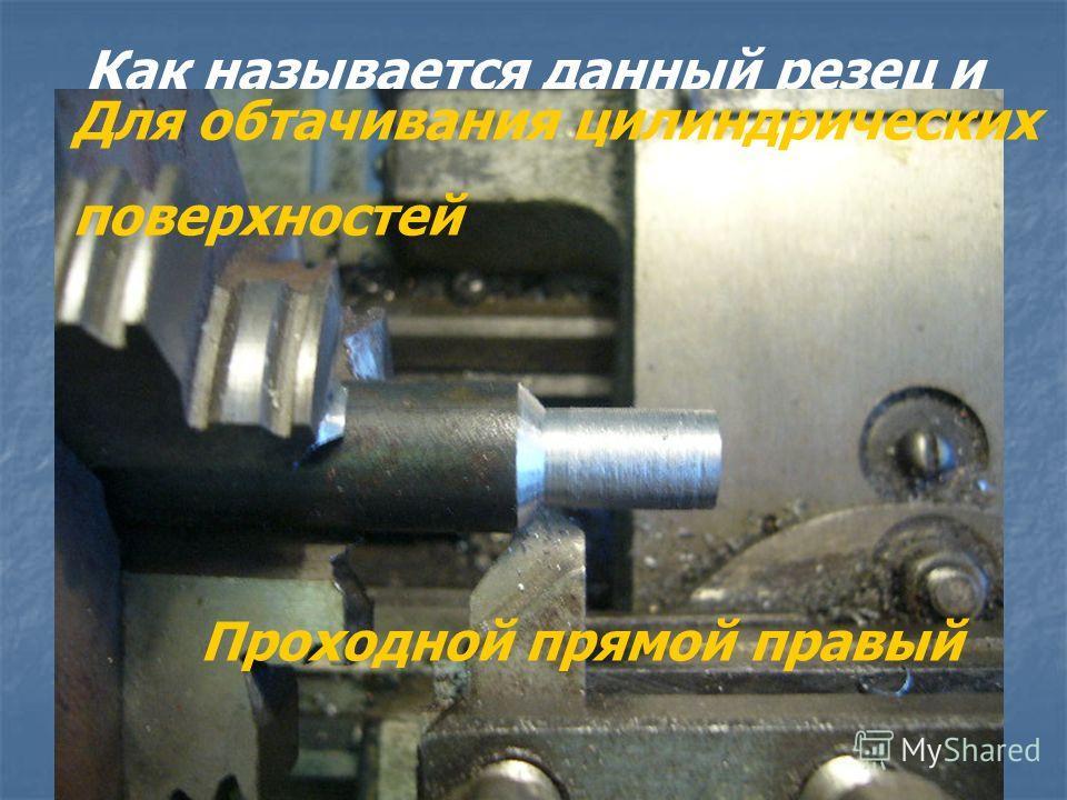 Как называется данный резец и для каких целей он предназначен? Проходной прямой правый Для обтачивания цилиндрических поверхностей
