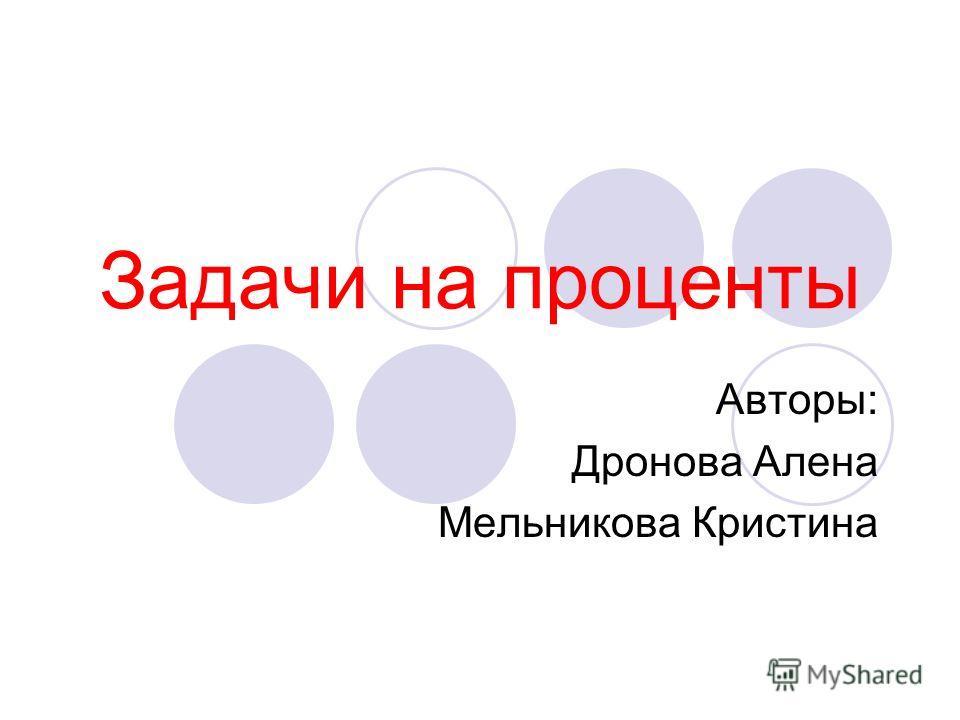 Задачи на проценты Авторы: Дронова Алена Мельникова Кристина