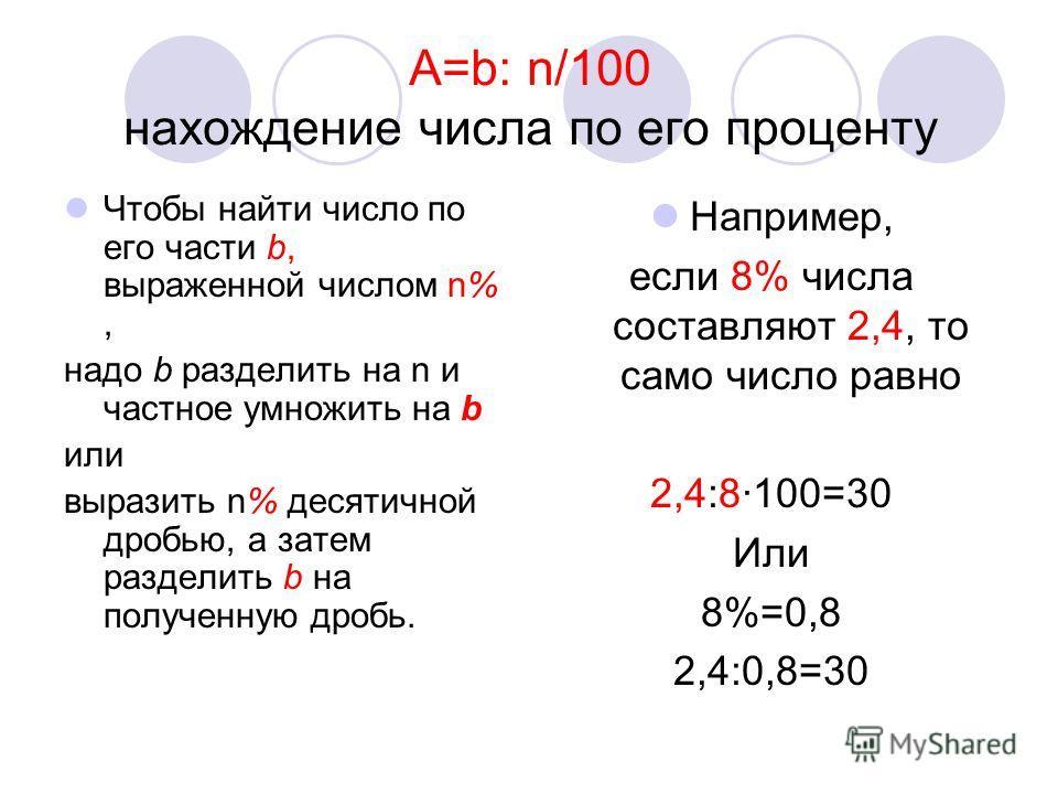 А=b: n/100 нахождение числа по его проценту Чтобы найти число по его части b, выраженной числом n%, надо b разделить на n и частное умножить на b или выразить n% десятичной дробью, а затем разделить b на полученную дробь. Например, если 8% числа сост