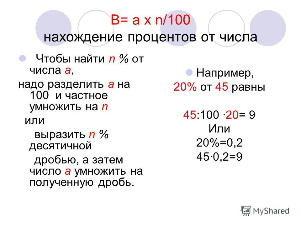 В= а x n/100 нахождение процентов от числа Чтобы найти n % от числа a, надо разделить a на 100 и частное умножить на n или выразить n % десятичной дробью, а затем число a умножить на полученную дробь. Например, 20% от 45 равны 45:100 ·20= 9 Или 20%=0