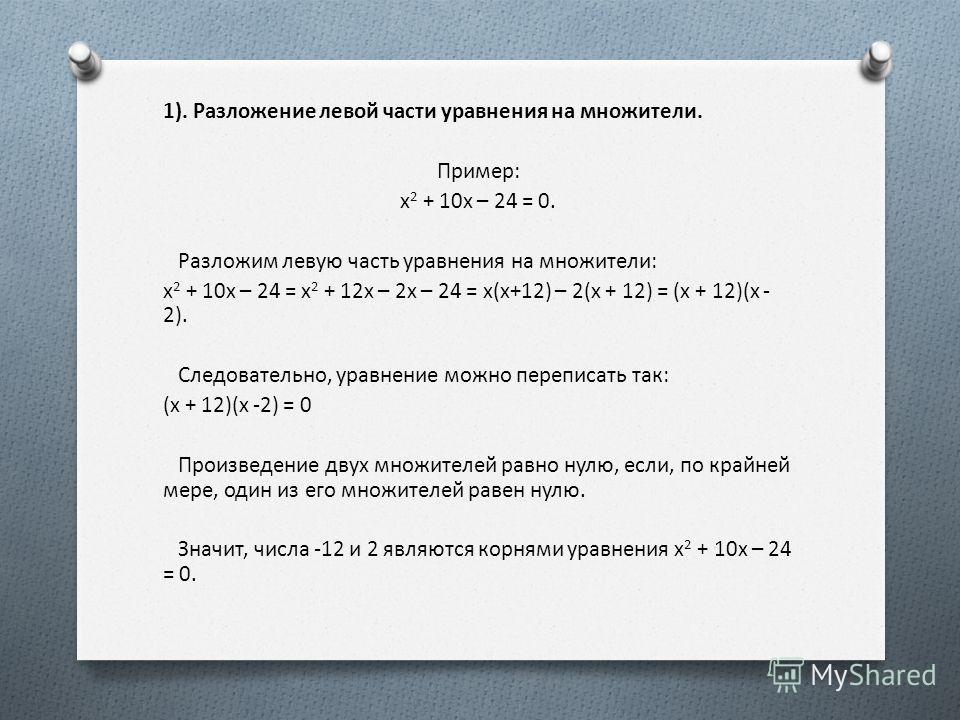 1). Разложение левой части уравнения на множители. Пример: x 2 + 10x – 24 = 0. Разложим левую часть уравнения на множители: x 2 + 10x – 24 = x 2 + 12x – 2x – 24 = x(x+12) – 2(x + 12) = (x + 12)(x - 2). Следовательно, уравнение можно переписать так: (