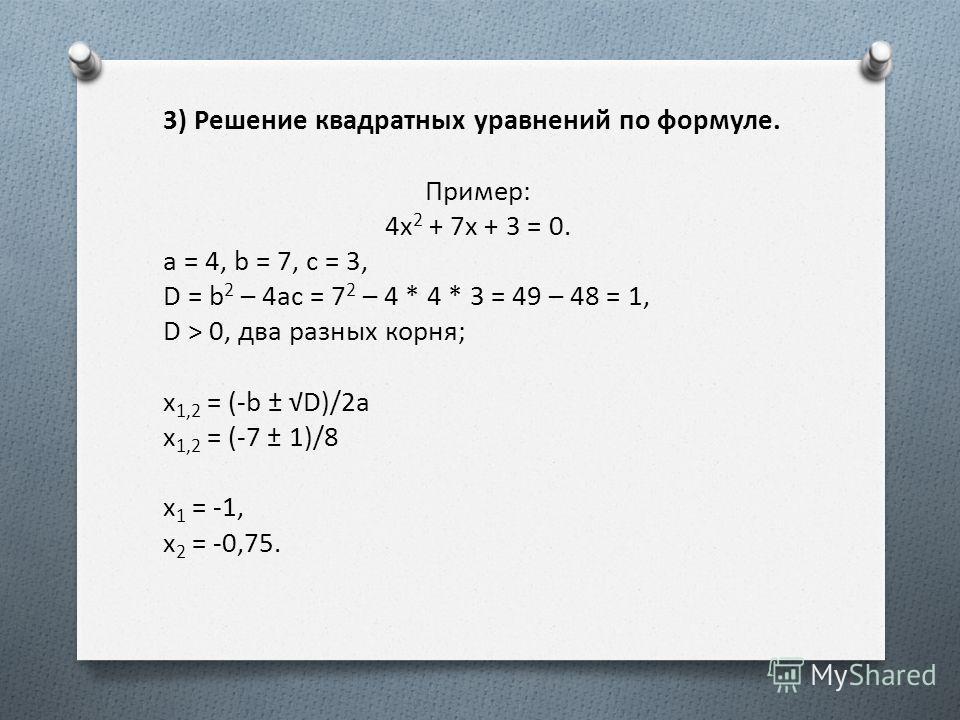 3) Решение квадратных уравнений по формуле. Пример: 4x 2 + 7x + 3 = 0. a = 4, b = 7, c = 3, D = b 2 – 4ac = 7 2 – 4 * 4 * 3 = 49 – 48 = 1, D > 0, два разных корня; x 1,2 = (-b ± D)/2a x 1,2 = (-7 ± 1)/8 x 1 = -1, x 2 = -0,75.