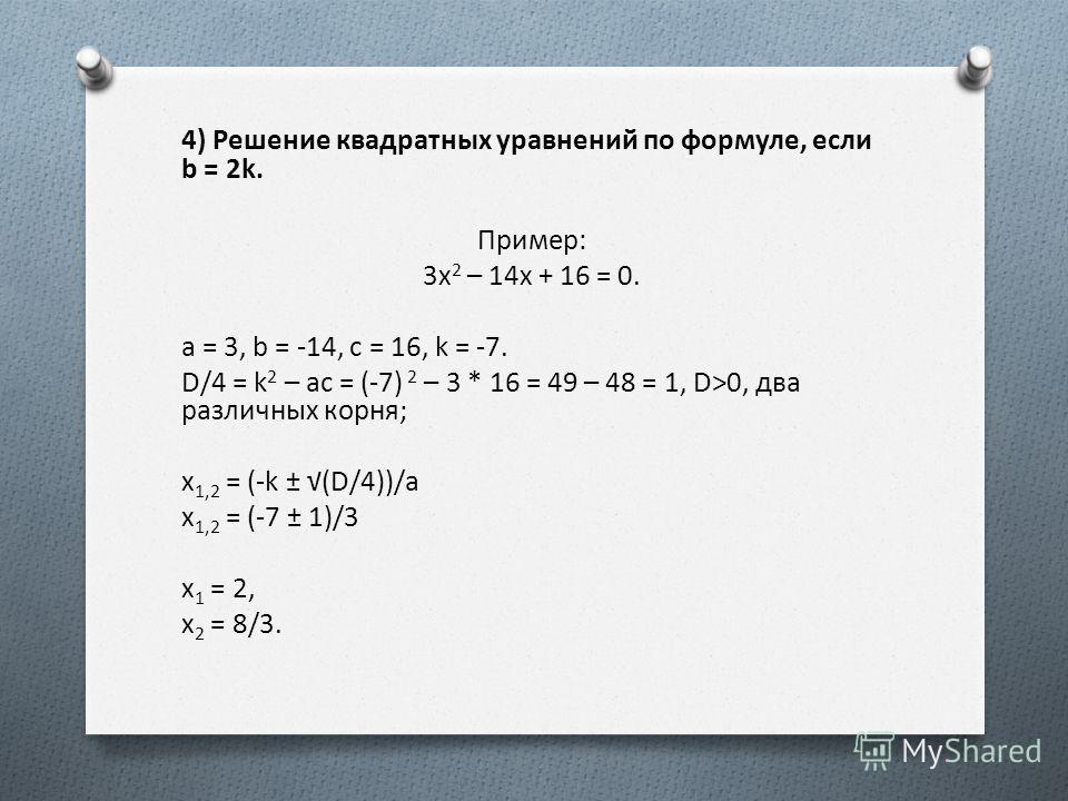 4) Решение квадратных уравнений по формуле, если b = 2k. Пример: 3x 2 – 14x + 16 = 0. a = 3, b = -14, c = 16, k = -7. D/4 = k 2 – ac = (-7) 2 – 3 * 16 = 49 – 48 = 1, D>0, два различных корня; x 1,2 = (-k ± (D/4))/a x 1,2 = (-7 ± 1)/3 x 1 = 2, x 2 = 8