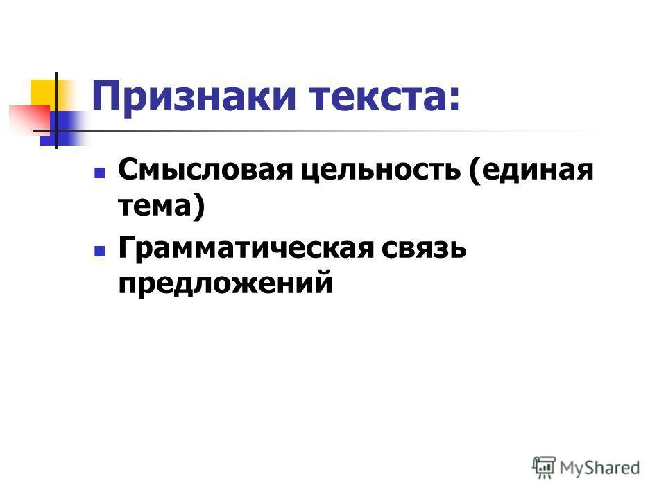 Признаки текста: Смысловая цельность (единая тема) Грамматическая связь предложений