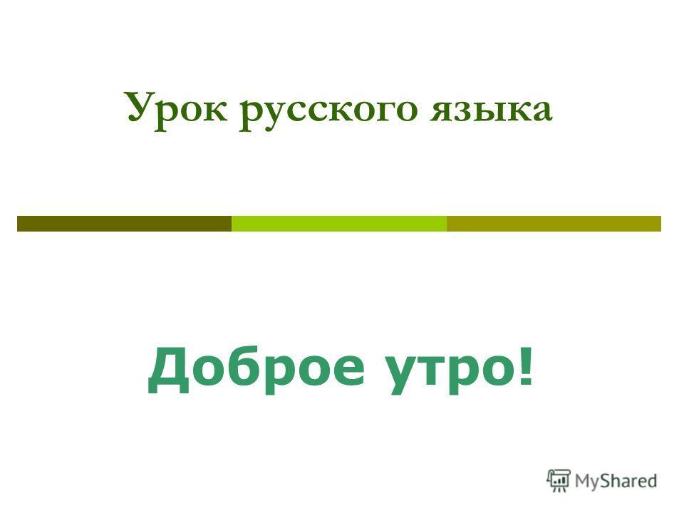 Урок русского языка Доброе утро!