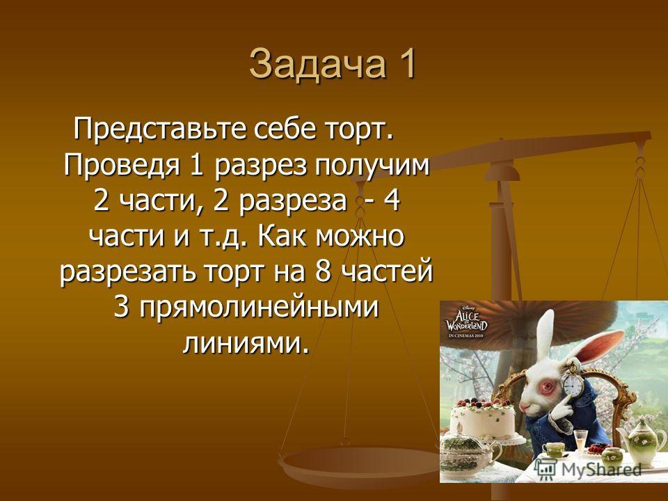 Задача 1 Представьте себе торт. Проведя 1 разрез получим 2 части, 2 разреза - 4 части и т.д. Как можно разрезать торт на 8 частей 3 прямолинейными линиями.