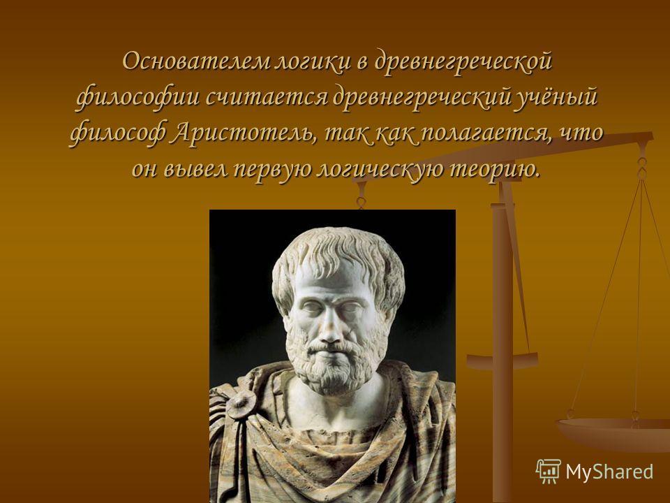 Основателем логики в древнегреческой философии считается древнегреческий учёный философ Аристотель, так как полагается, что он вывел первую логическую теорию.
