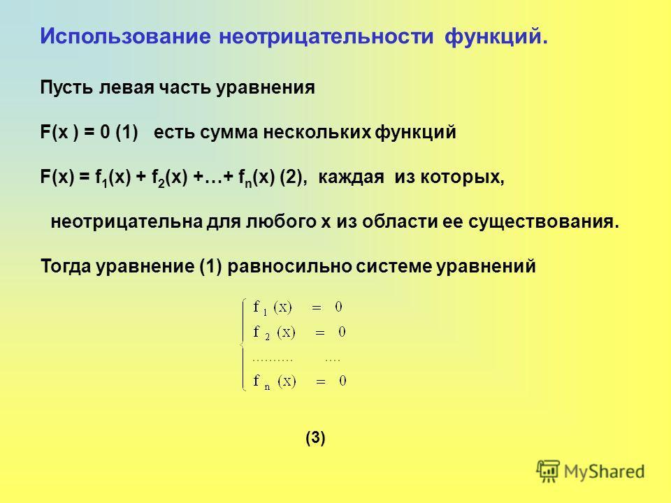 Использование неотрицательности функций. Пусть левая часть уравнения F(x ) = 0 (1) есть сумма нескольких функций F(x) = f 1 (x) + f 2 (x) +…+ f n (x) (2), каждая из которых, неотрицательна для любого x из области ее существования. Тогда уравнение (1)