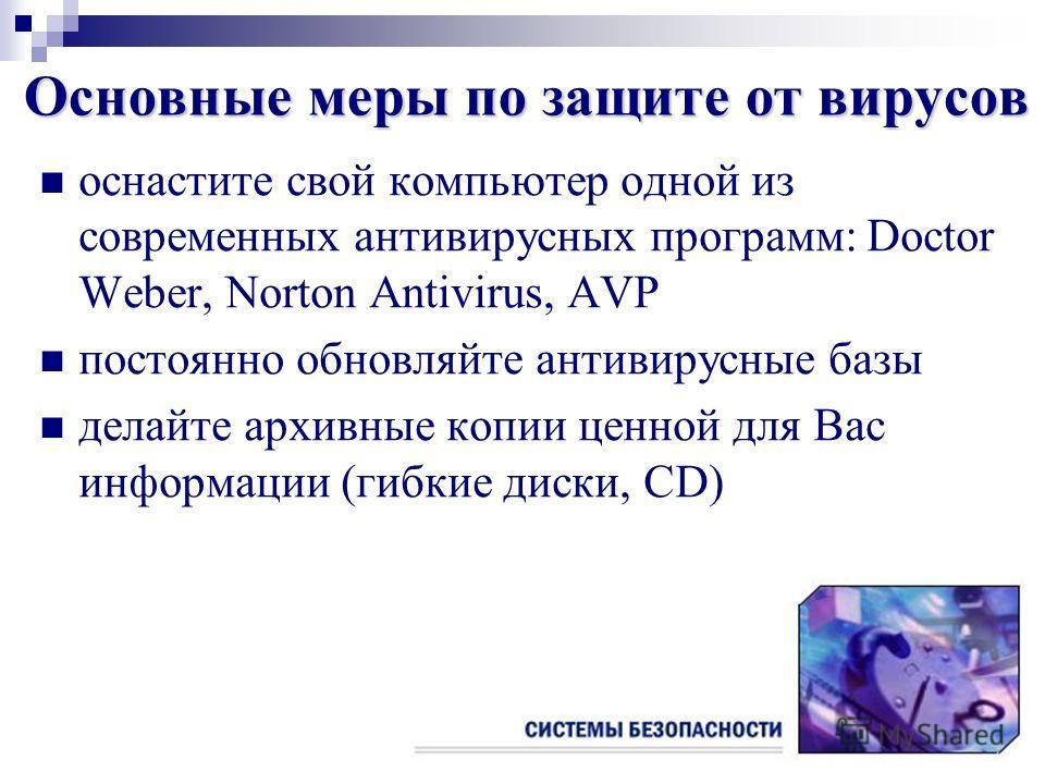 Основные меры по защите от вирусов оснастите свой компьютер одной из современных антивирусных программ: Doctor Weber, Norton Antivirus, AVP постоянно обновляйте антивирусные базы делайте архивные копии ценной для Вас информации (гибкие диски, CD)