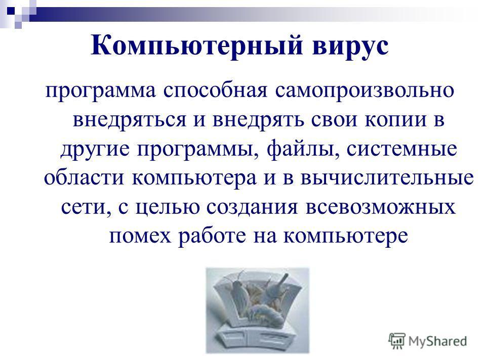 Компьютерный вирус программа способная самопроизвольно внедряться и внедрять свои копии в другие программы, файлы, системные области компьютера и в вычислительные сети, с целью создания всевозможных помех работе на компьютере