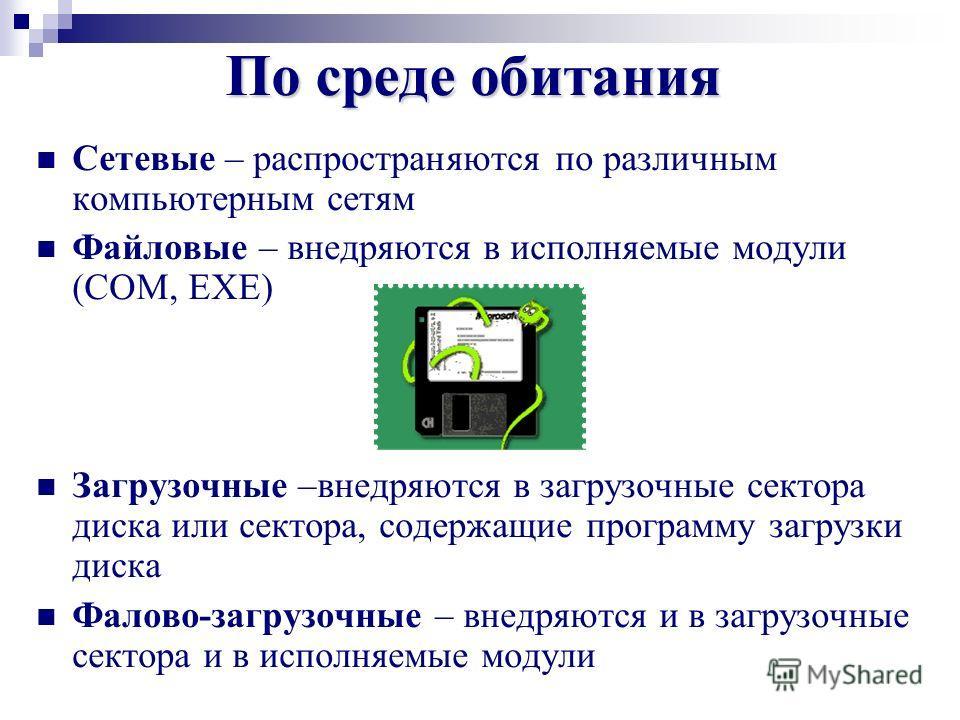Сетевые – распространяются по различным компьютерным сетям Файловые – внедряются в исполняемые модули (COM, EXE) Загрузочные –внедряются в загрузочные сектора диска или сектора, содержащие программу загрузки диска Фалово-загрузочные – внедряются и в