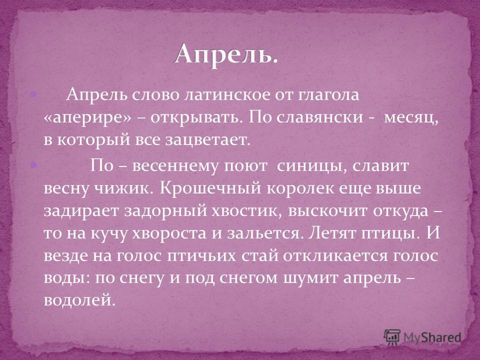 Апрель слово латинское от глагола «аперире» – открывать. По славянски - месяц, в который все зацветает. По – весеннему поют синицы, славит весну чижик. Крошечный королек еще выше задирает задорный хвостик, выскочит откуда – то на кучу хвороста и заль