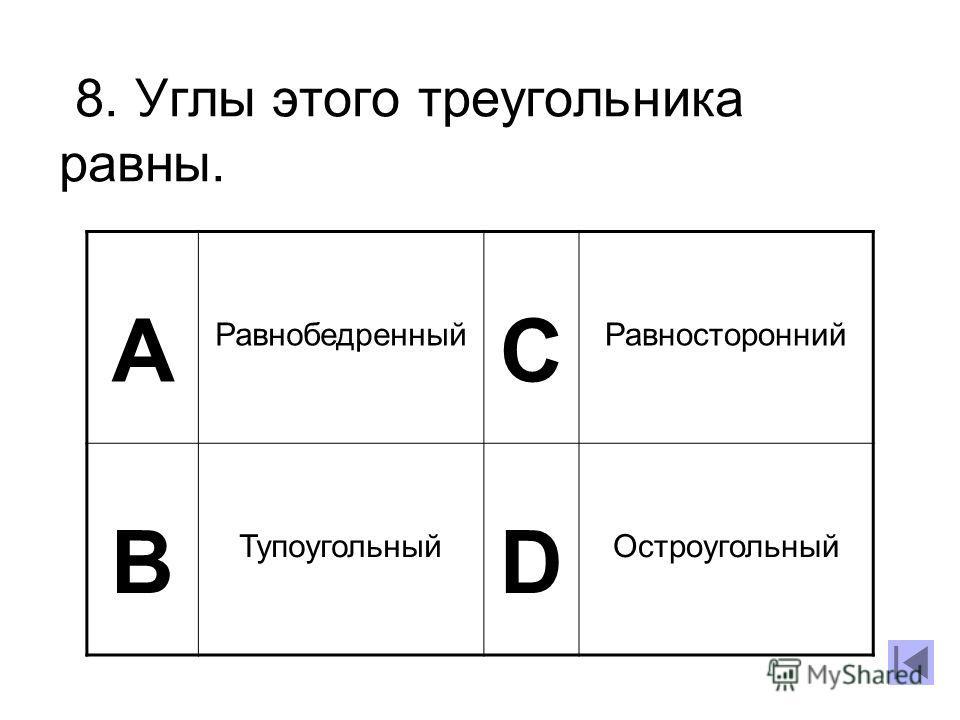 8. Углы этого треугольника равны. А Равнобедренный C Равносторонний B Тупоугольный D Остроугольный