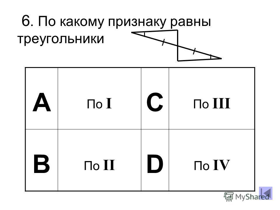 6. По какому признаку равны треугольники А По I C По III B По II D По IV
