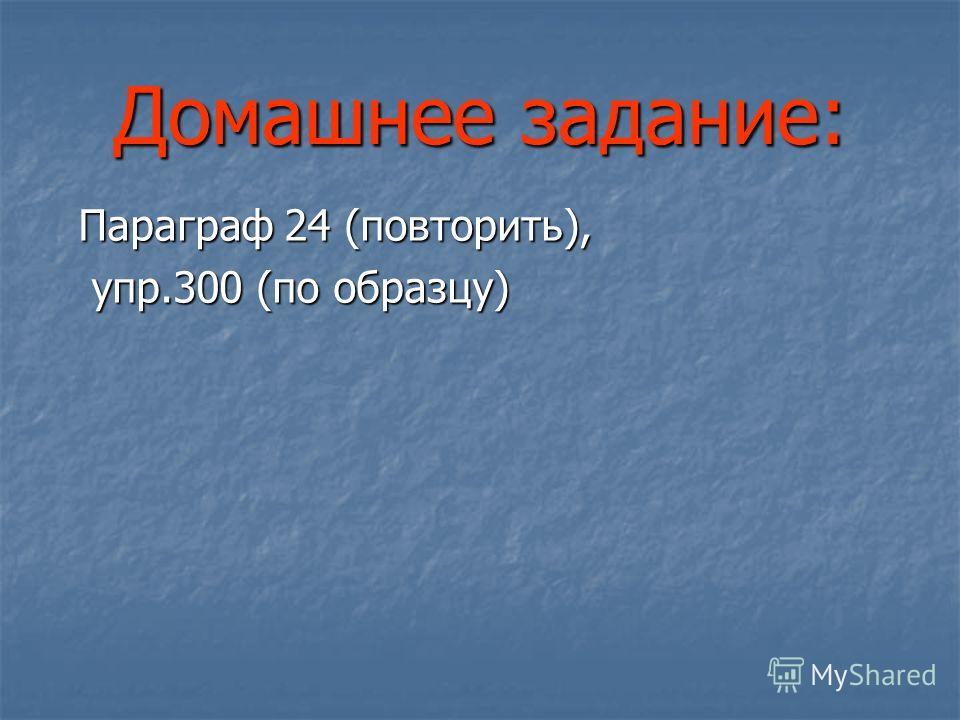 Домашнее задание: Параграф 24 (повторить), Параграф 24 (повторить), упр.300 (по образцу) упр.300 (по образцу)