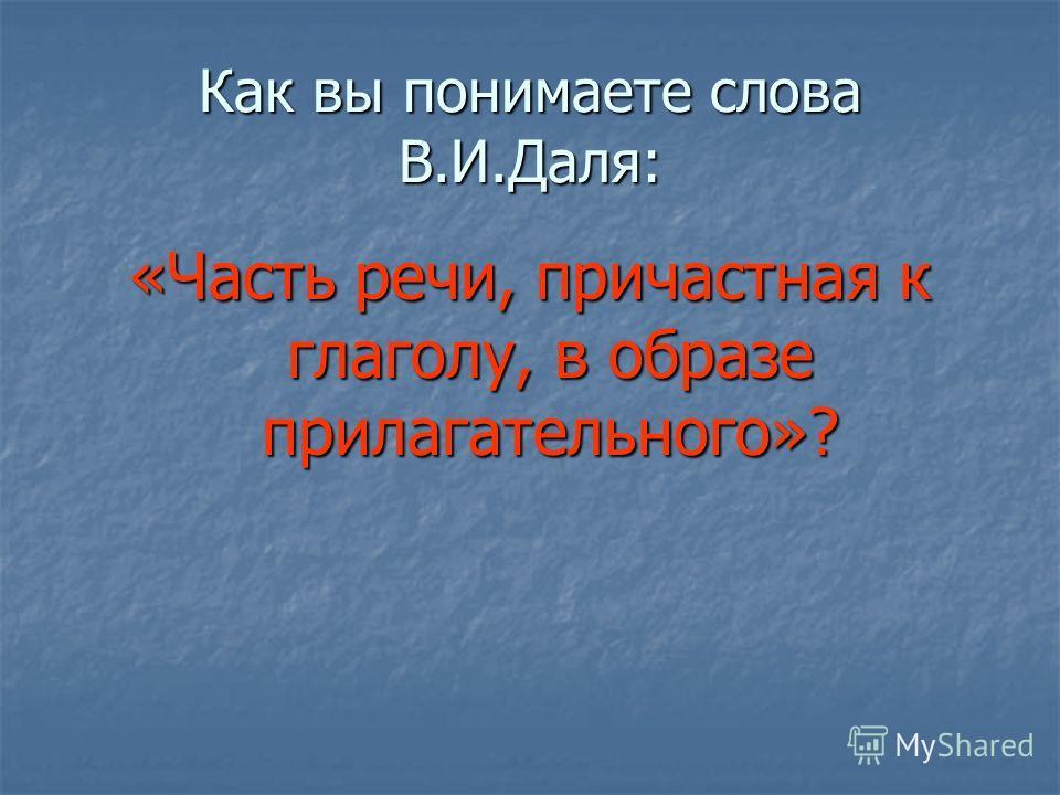 Как вы понимаете слова В.И.Даля: «Часть речи, причастная к глаголу, в образе прилагательного»?