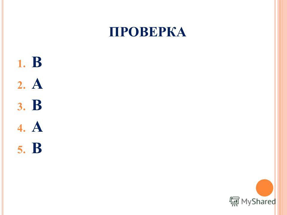 ПРОВЕРКА 1. В 2. А 3. В 4. А 5. В