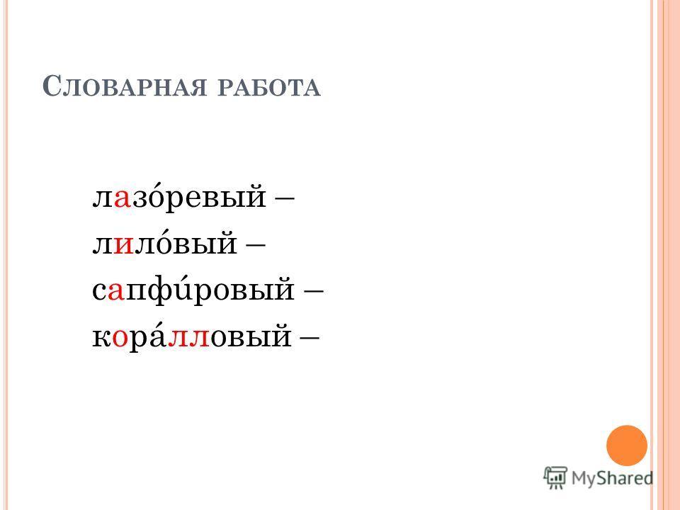 С ЛОВАРНАЯ РАБОТА лазóревый – лилóвый – сапфúровый – корáлловый –
