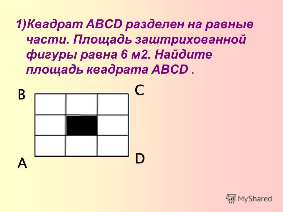 1)Квадрат ABCD разделен на равные части. Площадь заштрихованной фигуры равна 6 м2. Найдите площадь квадрата ABCD. А В С D