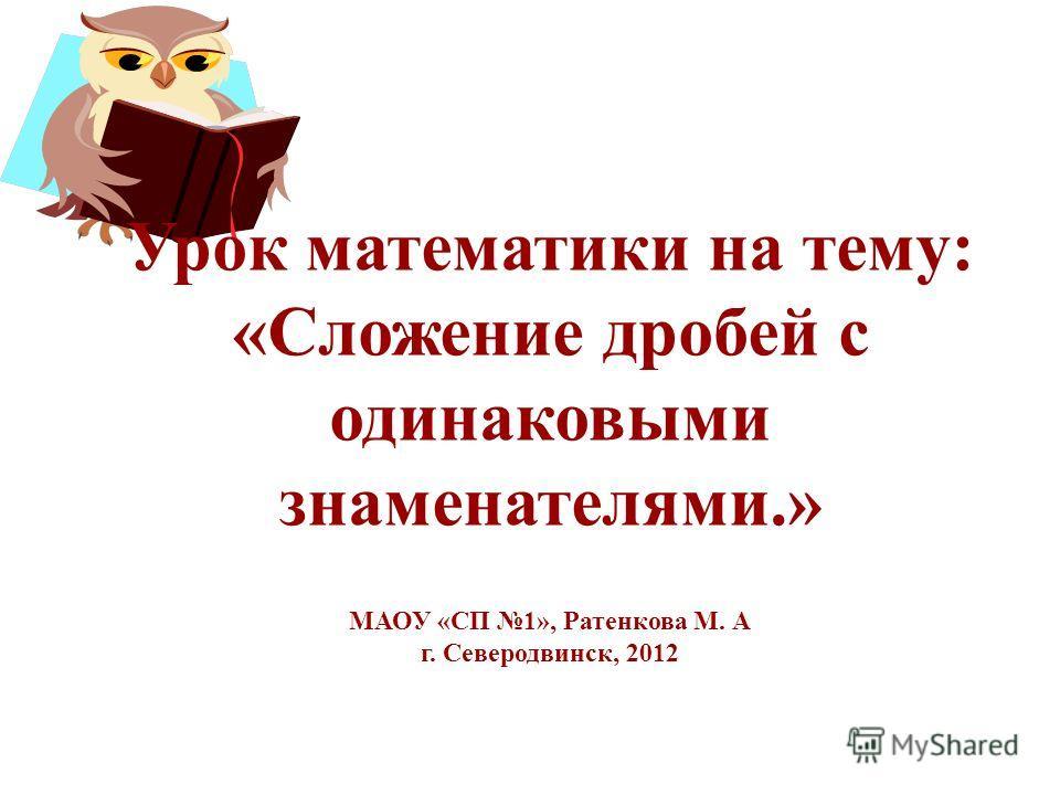 Урок математики на тему: «Сложение дробей с одинаковыми знаменателями.» МАОУ «СП 1», Ратенкова М. А г. Северодвинск, 2012