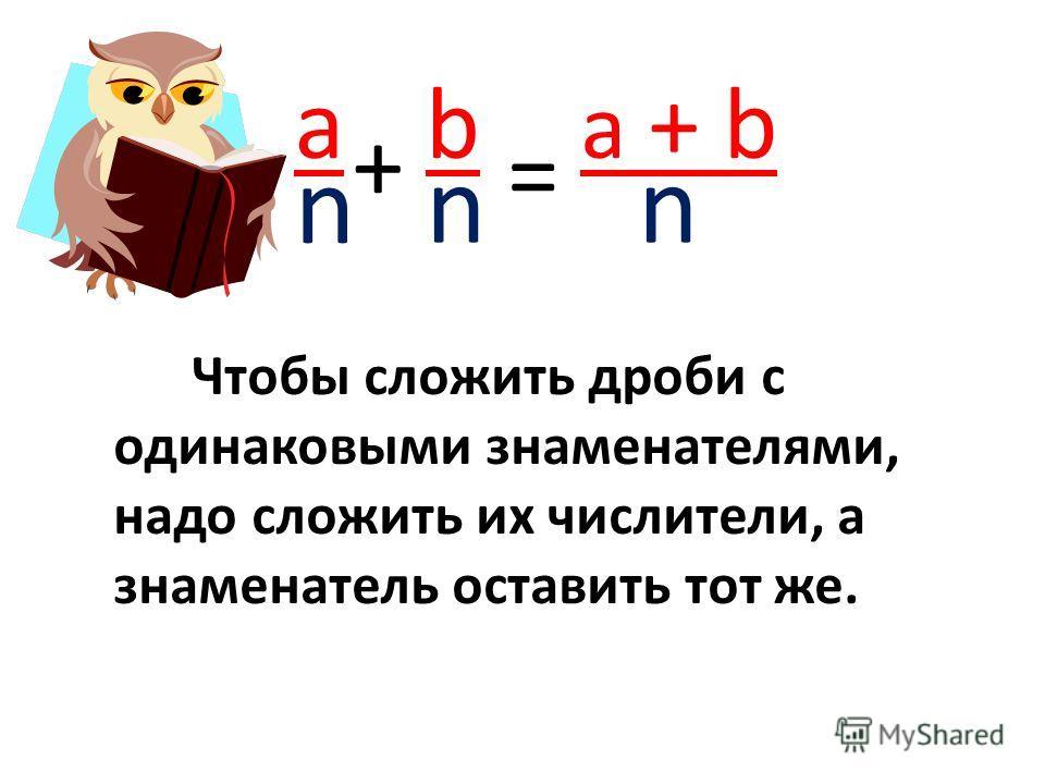 a n + b n = a + b n Чтобы сложить дроби с одинаковыми знаменателями, надо сложить их числители, а знаменатель оставить тот же.