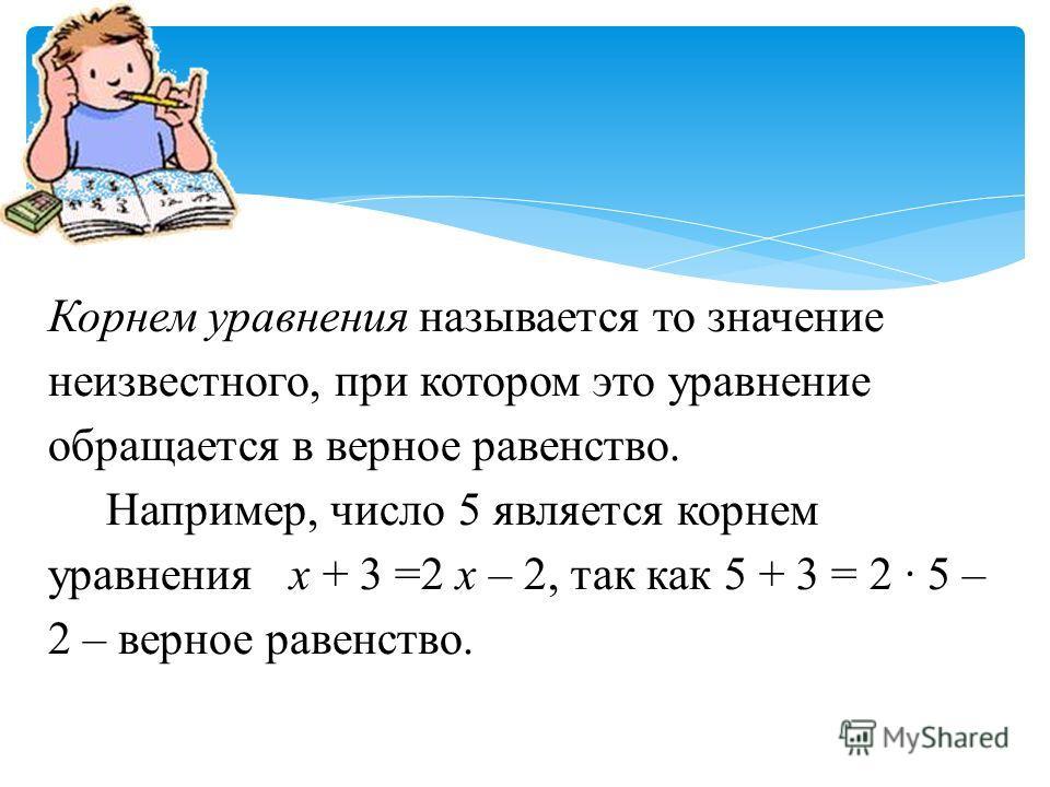 Корнем уравнения называется то значение неизвестного, при котором это уравнение обращается в верное равенство. Например, число 5 является корнем уравнения х + 3 =2 х – 2, так как 5 + 3 = 2 · 5 – 2 – верное равенство.
