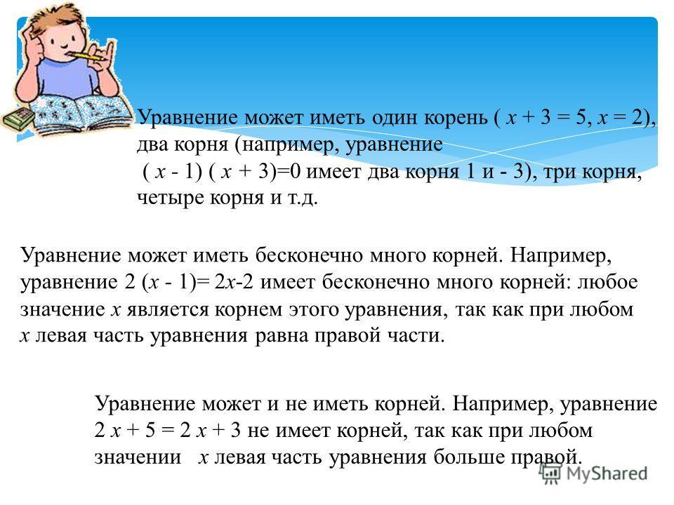 Уравнение может иметь один корень ( х + 3 = 5, х = 2), два корня (например, уравнение ( х - 1) ( х + 3)=0 имеет два корня 1 и - 3), три корня, четыре корня и т.д. Уравнение может иметь бесконечно много корней. Например, уравнение 2 (х - 1)= 2х-2 имее