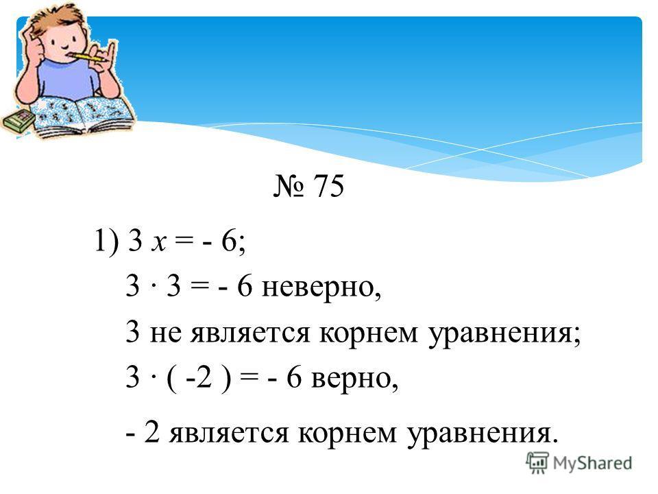 75 1) 3 х = - 6; 3 · 3 = - 6 неверно, 3 не является корнем уравнения; 3 · ( -2 ) = - 6 верно, - 2 является корнем уравнения.