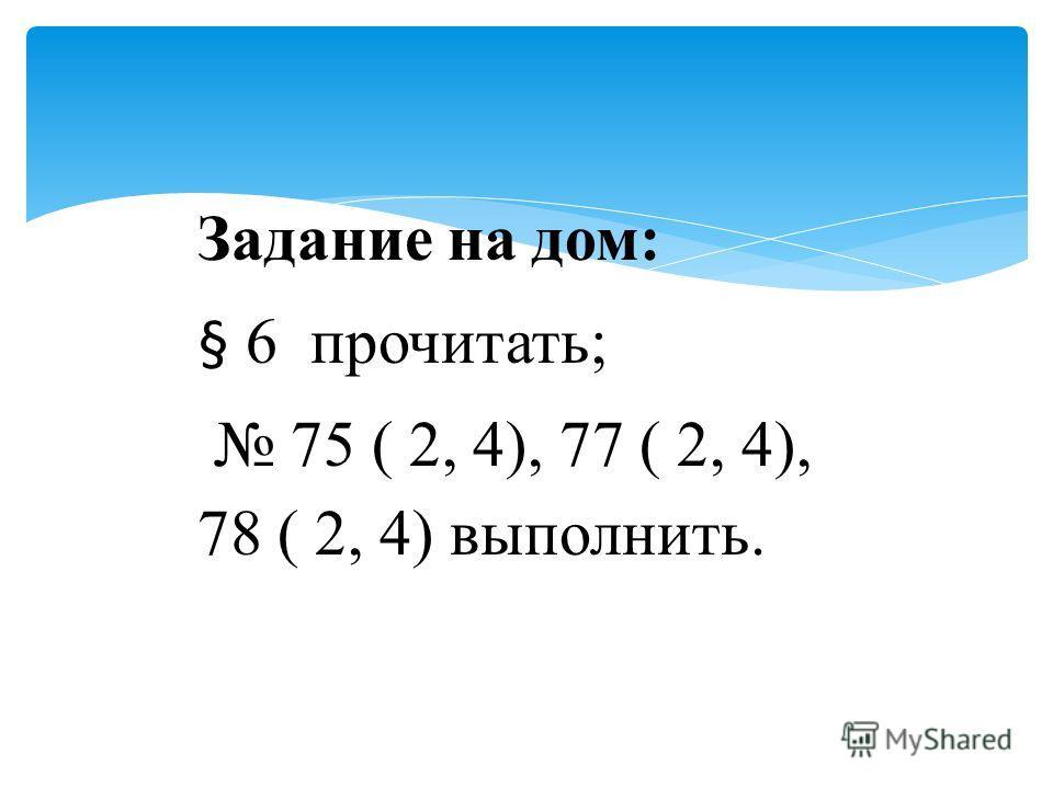 Задание на дом: § 6 прочитать; 75 ( 2, 4), 77 ( 2, 4), 78 ( 2, 4) выполнить.