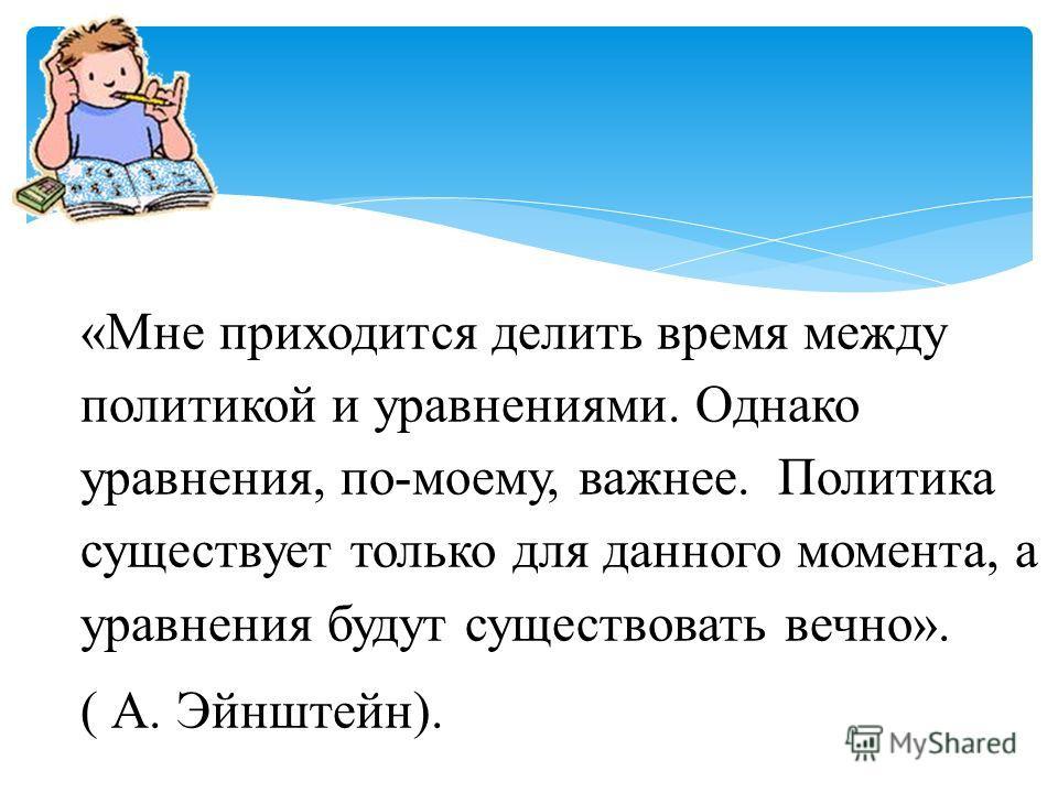 «Мне приходится делить время между политикой и уравнениями. Однако уравнения, по-моему, важнее. Политика существует только для данного момента, а уравнения будут существовать вечно». ( А. Эйнштейн).