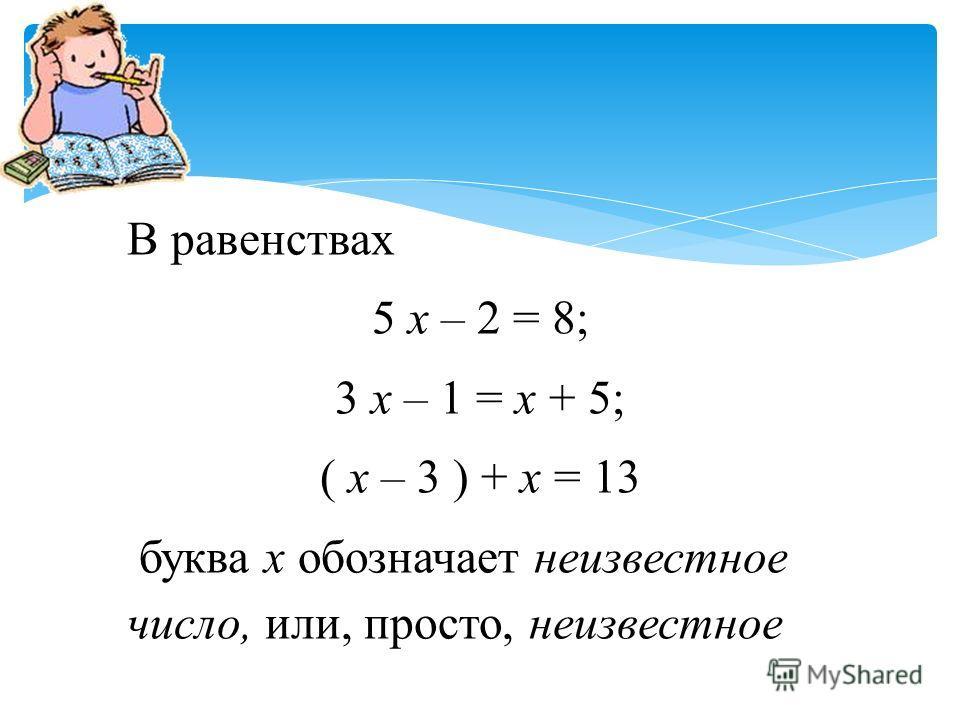 В равенствах 5 х – 2 = 8; 3 х – 1 = х + 5; ( х – 3 ) + х = 13 буква х обозначает неизвестное число, или, просто, неизвестное