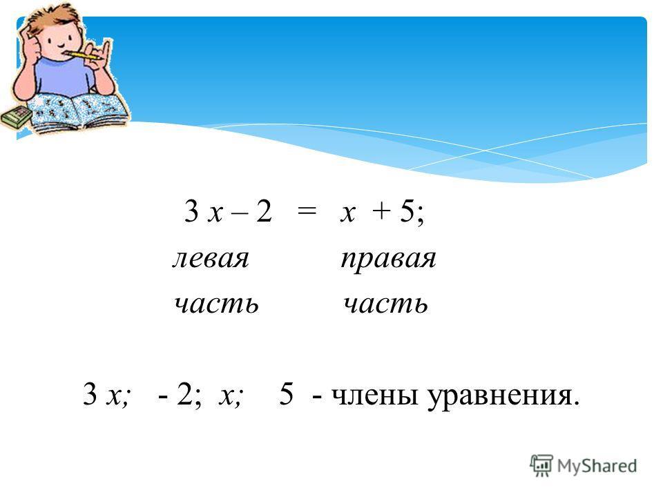 3 х – 2 = х + 5; левая правая часть часть 3 х; - 2; х; 5 - члены уравнения.