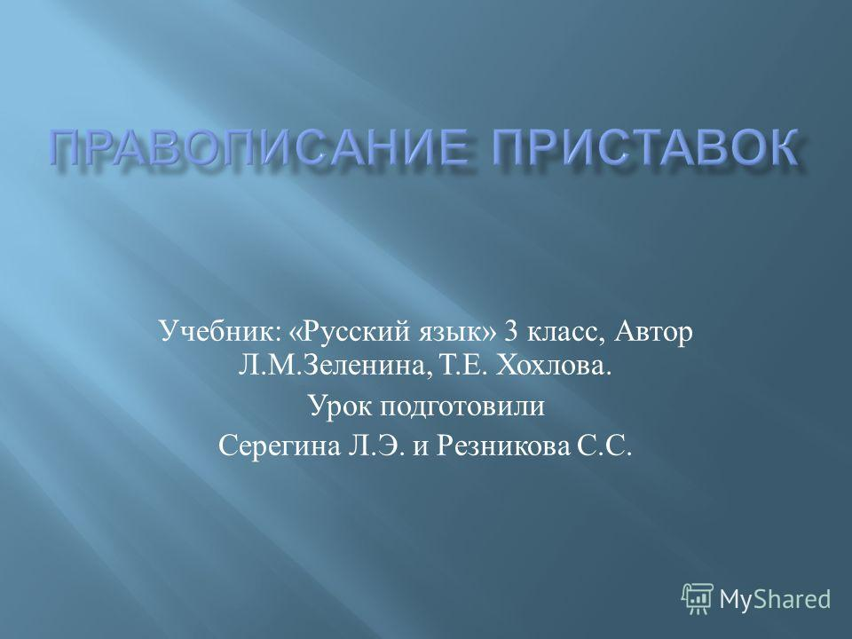 Учебник : « Русский язык » 3 класс, Автор Л. М. Зеленина, Т. Е. Хохлова. Урок подготовили Серегина Л. Э. и Резникова С. С.