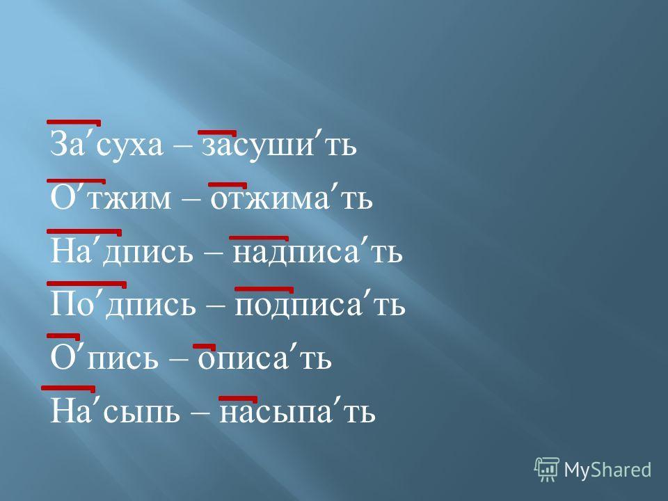 За суха – засуши ть О тжим – отжима ть На дпись – надписа ть По дпись – подписа ть О пись – описа ть На сыпь – насыпа ть