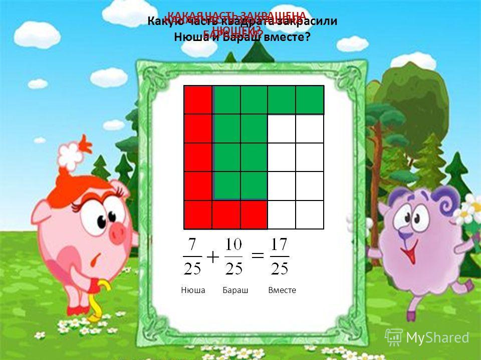 КАКАЯ ЧАСТЬ ЗАКРАШЕНА НЮШЕЙ? Какую часть квадрата закрасили Нюша и Бараш вместе? КАКАЯ ЧАСТЬ ЗАКРАШЕНА БАРАШЕМ? НюшаБарашВместе