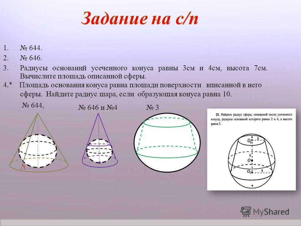 Журнал «Математика» 1/2012 1. 644. 2. 646. 3.Радиусы оснований усеченного конуса равны 3см и 4см, высота 7см. Вычислите площадь описанной сферы. 4.* Площадь основания конуса равна площади поверхности вписанной в него сферы. Найдите радиус шара, если