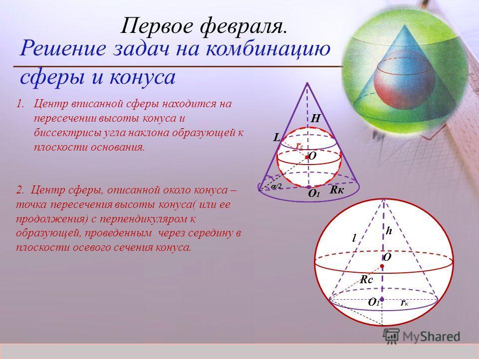 Журнал «Математика» 1/2012 Первое февраля. Решение задач на комбинацию сферы и конуса 1.Центр вписанной сферы находится на пересечении высоты конуса и биссектрисы угла наклона образующей к плоскости основания. 2. Центр сферы, описанной около конуса –