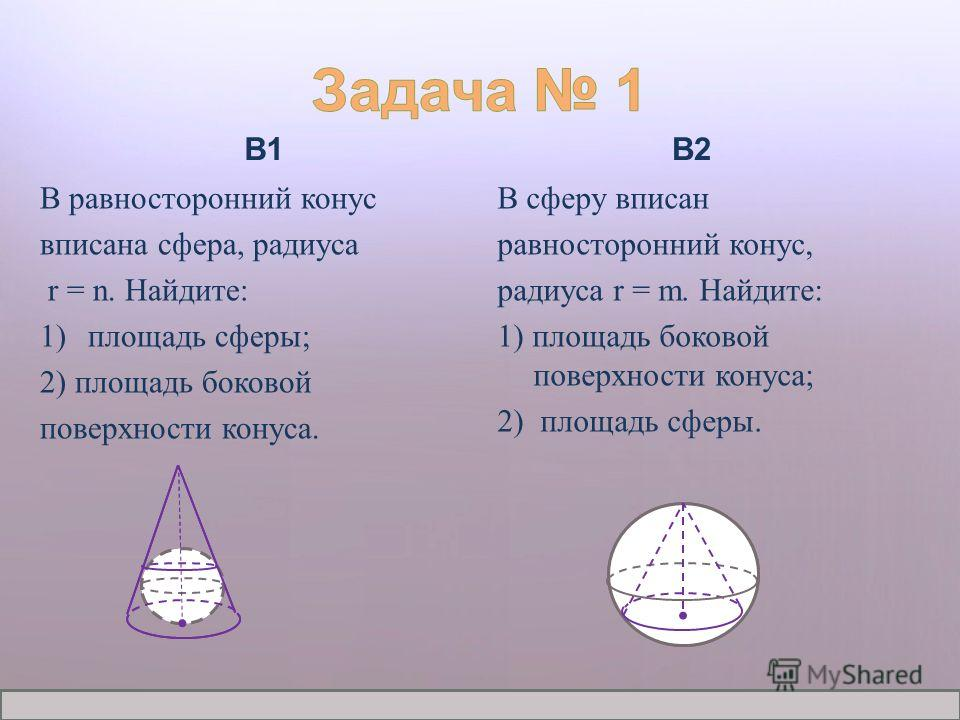 Журнал «Математика» 1/2012 В1 В равносторонний конус вписана сфера, радиуса r = n. Найдите: 1)площадь сферы; 2) площадь боковой поверхности конуса. В2 В сферу вписан равносторонний конус, радиуса r = m. Найдите: 1) площадь боковой поверхности конуса;