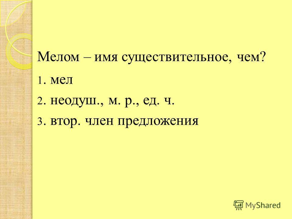 Мелом –имя существительное, чем? 1. мел 2. неодуш., м. р., ед. ч. 3. втор. член предложения