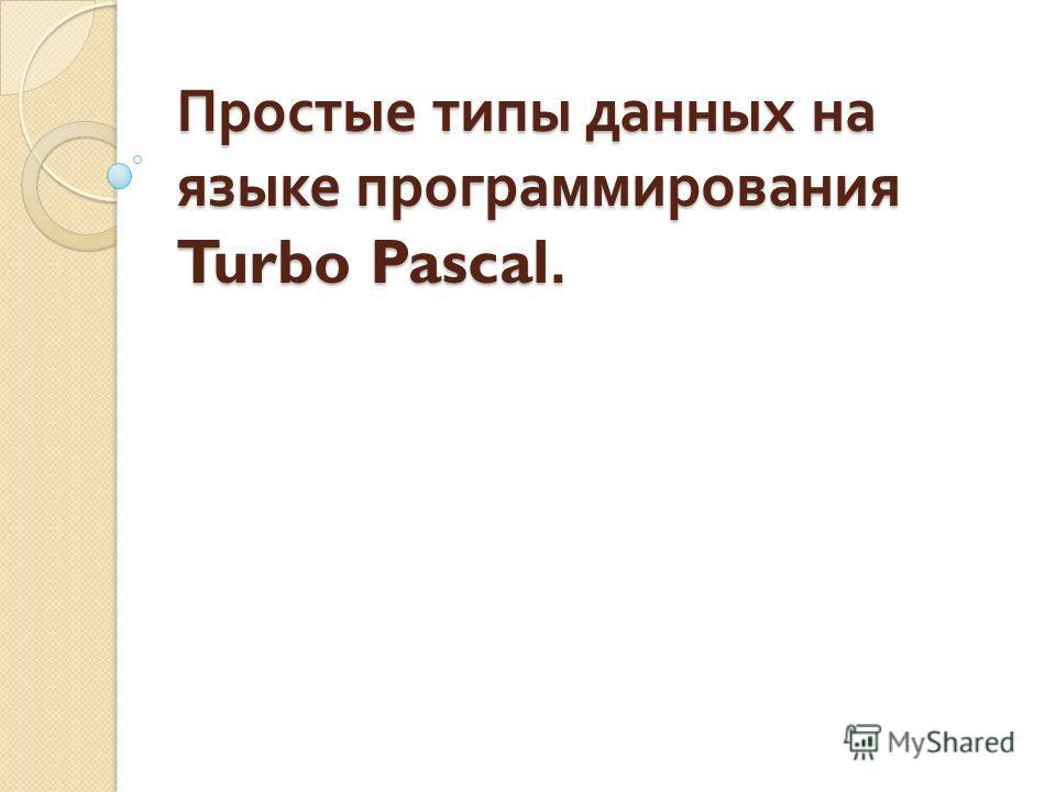 Простые типы данных на языке программирования Turbo Pascal.