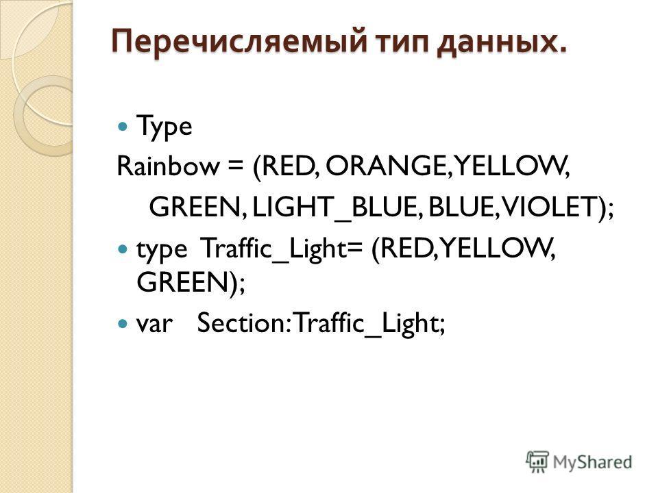 Перечисляемый тип данных. Type Rainbow = (RED, ORANGE, YELLOW, GREEN, LIGHT_BLUE, BLUE, VIOLET); type Traffic_Light= (RED, YELLOW, GREEN); var Section: Traffic_Light;
