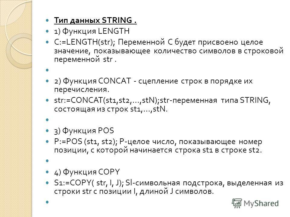 Тип данных STRING. 1) Функция LENGTH C:=LENGTH(str); Переменной С будет присвоено целое значение, показывающее количеств o символов в строковой переменной str. 2) Функция СО NCA Т - сцепление строк в порядке их перечисления. str:=CONCAT(st1,st2,...,s