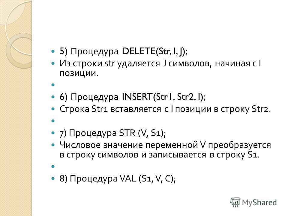 5) Процедура DELETE(Str, I, J); Из строки str удаляется J символов, начиная с I позиции. 6) Процедура INSERT(Str1, Str2, I); Строка Str1 вставляется с I позиции в строку Str2. 7) Процедура STR (V, S1); Числовое значение переменной V преобразуется в с