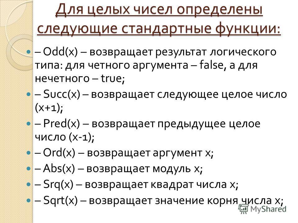Для целых чисел определены следующие стандартные функции : – Odd(x) – возвращает результат логического типа : для четного аргумента – false, а для нечетного – true; – Succ(x) – возвращает следующее целое число ( х +1); – Pred(x) – возвращает предыдущ