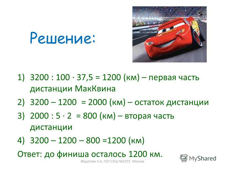1)3200 : 100 37,5 = 1200 (км) – первая часть дистанции МакКвина 2)3200 – 1200 = 2000 (км) – остаток дистанции 3)2000 : 5 2 = 800 (км) – вторая часть дистанции 4)3200 – 1200 – 800 =1200 (км) Ответ: до финиша осталось 1200 км. Решение: Федотова Е.А. ГО
