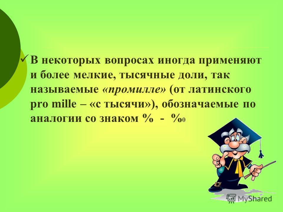 В некоторых вопросах иногда применяют и более мелкие, тысячные доли, так называемые «промилле» (от латинского pro mille – «с тысячи»), обозначаемые по аналогии со знаком % - % 0