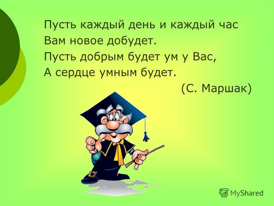 Пусть каждый день и каждый час Вам новое добудет. Пусть добрым будет ум у Вас, А сердце умным будет. (С. Маршак)