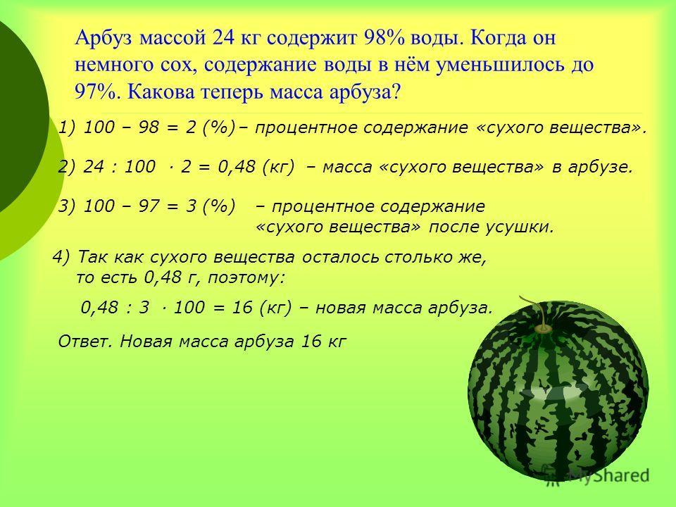 Арбуз массой 24 кг содержит 98% воды. Когда он немного сох, содержание воды в нём уменьшилось до 97%. Какова теперь масса арбуза? 1)100 – 98 = 2 (%)– процентное содержание «сухого вещества». 2)24 : 100 2 = 0,48 (кг)– масса «сухого вещества» в арбузе.