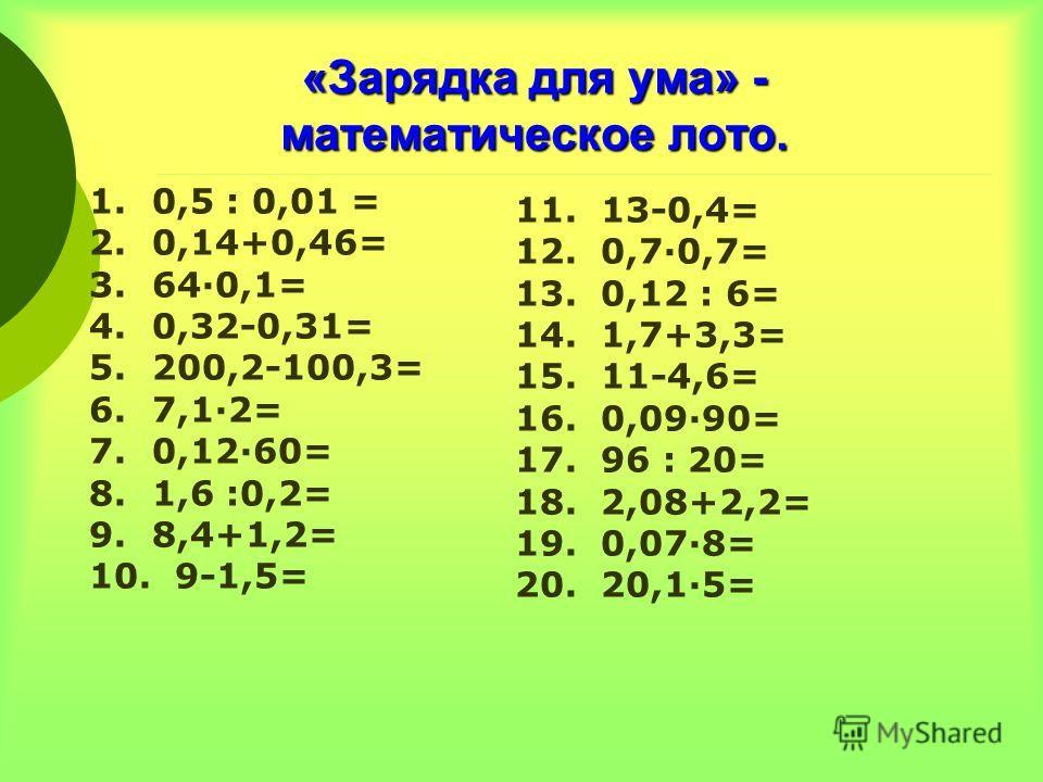 «Зарядка для ума» - математическое лото. 1. 0,5 : 0,01 = 2. 0,14+0,46= 3. 640,1= 4. 0,32-0,31= 5. 200,2-100,3= 6. 7,12= 7. 0,1260= 8. 1,6 :0,2= 9. 8,4+1,2= 10. 9-1,5= 11. 13-0,4= 12. 0,70,7= 13. 0,12 : 6= 14. 1,7+3,3= 15. 11-4,6= 16. 0,0990= 17. 96 :